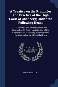 A Treatise on the Principles and Practice of the High Court of Chancery; Under the Following Heads: I. Common law Jurisdiction of the Chancellor. II. Equity Jurisdiction of the Chancellor. III. Statutory Jurisdiction of the Chancellor. IV. Specially Deleg, Henry Maddock обложка-превью