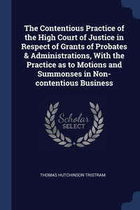 Книга под заказ: «The Contentious Practice of the High Court of Justice in Respect of Grants of Probates & Administrations, With the Practice as to Motions and Summonses in Non-contentious Business»