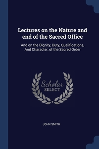 Lectures on the Nature and end of the Sacred Office: And on the Dignity, Duty, Qualifications, And Character, of the Sacred Order, John Smith обложка-превью