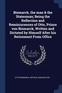 Книга под заказ: «Bismarck, the man & the Statesman; Being the Reflection and Reminiscences of Otto, Prince von Bismarck, Written and Dictated by Himself After his Retirement From Office»