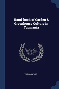 Hand-book of Garden & Greenhouse Culture in Tasmania, Thomas Wade обложка-превью