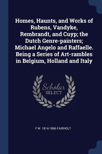 Книга под заказ: «Homes, Haunts, and Works of Rubens, Vandyke, Rembrandt, and Cuyp; the Dutch Genre-painters; Michael Angelo and Raffaelle. Being a Series of Art-rambles in Belgium, Holland and Italy»