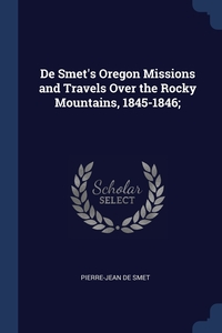 Книга под заказ: «De Smet's Oregon Missions and Travels Over the Rocky Mountains, 1845-1846;»