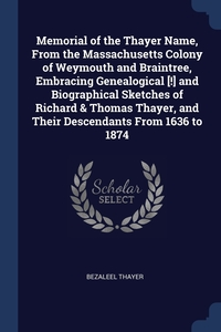 Книга под заказ: «Memorial of the Thayer Name, From the Massachusetts Colony of Weymouth and Braintree, Embracing Genealogical [!] and Biographical Sketches of Richard & Thomas Thayer, and Their Descendants From 1636 to 1874»