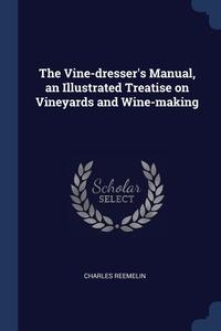 The Vine-dresser's Manual, an Illustrated Treatise on Vineyards and Wine-making, Charles Reemelin обложка-превью