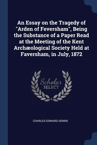 """Книга под заказ: «An Essay on the Tragedy of """"Arden of Feversham"""", Being the Substance of a Paper Read at the Meeting of the Kent Archæological Society Held at Faversham, in July, 1872»"""