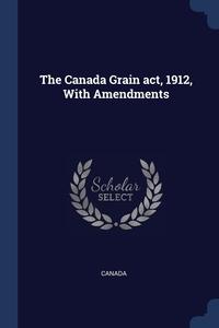Книга под заказ: «The Canada Grain act, 1912, With Amendments»