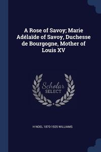Книга под заказ: «A Rose of Savoy; Marie Adélaïde of Savoy, Duchesse de Bourgogne, Mother of Louis XV»