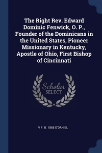 Книга под заказ: «The Right Rev. Edward Dominic Fenwick, O. P., Founder of the Dominicans in the United States, Pioneer Missionary in Kentucky, Apostle of Ohio, First Bishop of Cincinnati»