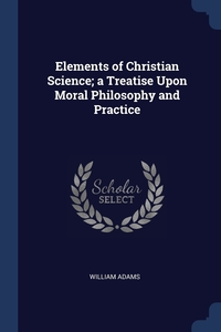 Elements of Christian Science; a Treatise Upon Moral Philosophy and Practice, William Adams обложка-превью