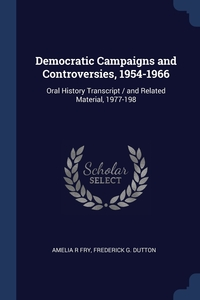 Democratic Campaigns and Controversies, 1954-1966: Oral History Transcript / and Related Material, 1977-198, Amelia R Fry, Frederick G. Dutton обложка-превью