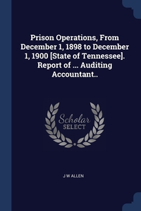 Книга под заказ: «Prison Operations, From December 1, 1898 to December 1, 1900 [State of Tennessee]. Report of ... Auditing Accountant..»