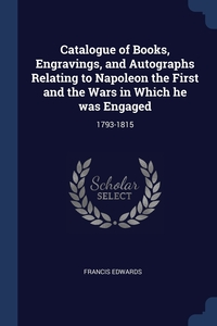 Книга под заказ: «Catalogue of Books, Engravings, and Autographs Relating to Napoleon the First and the Wars in Which he was Engaged»