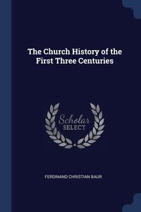 The Church History of the First Three Centuries, Ferdinand Christian Baur обложка-превью