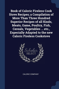 Книга под заказ: «Book of Caloric Fireless Cook Stove Recipes; a Compilation of More Than Three Hundred Superior Recipes of all Kinds, Meats, Game, Poultry, Fish, Cereals, Vegetables ... etc., Especially Adapted to the new Caloric Fireless Cookstove»