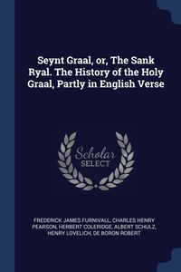 Seynt Graal, or, The Sank Ryal. The History of the Holy Graal, Partly in English Verse, Frederick James Furnivall, Charles Henry Pearson, Herbert Coleridge обложка-превью