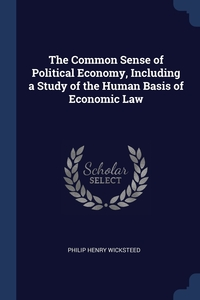 Книга под заказ: «The Common Sense of Political Economy, Including a Study of the Human Basis of Economic Law»