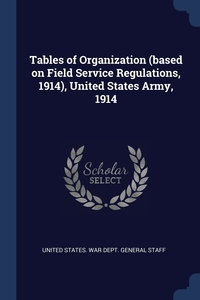 Книга под заказ: «Tables of Organization (based on Field Service Regulations, 1914), United States Army, 1914»