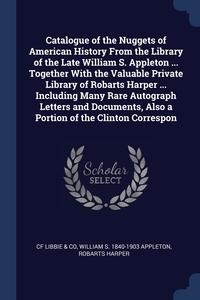 Книга под заказ: «Catalogue of the Nuggets of American History From the Library of the Late William S. Appleton ... Together With the Valuable Private Library of Robarts Harper ... Including Many Rare Autograph Letters and Documents, Also a Portion of the Clinton Correspon»