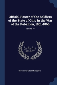 Книга под заказ: «Official Roster of the Soldiers of the State of Ohio in the War of the Rebellion, 1861-1866; Volume 10»