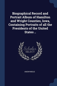 Книга под заказ: «Biographical Record and Portrait Album of Hamilton and Wright Counties, Iowa, Containing Portraits of all the Presidents of the United States ..»