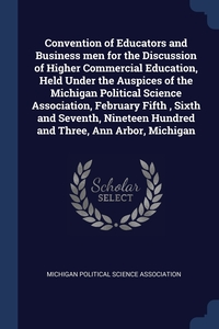 Книга под заказ: «Convention of Educators and Business men for the Discussion of Higher Commercial Education, Held Under the Auspices of the Michigan Political Science Association, February Fifth , Sixth and Seventh, Nineteen Hundred and Three, Ann Arbor, Michigan»