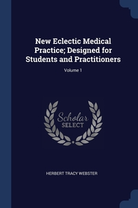 Книга под заказ: «New Eclectic Medical Practice; Designed for Students and Practitioners; Volume 1»