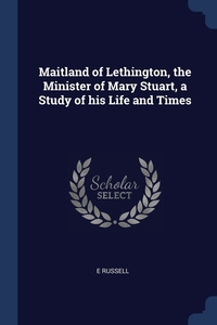 Книга под заказ: «Maitland of Lethington, the Minister of Mary Stuart, a Study of his Life and Times»