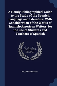 Книга под заказ: «A Handy Bibliographical Guide to the Study of the Spanish Language and Literature, With Consideration of the Works of Spanish-American Writers, for the use of Students and Teachers of Spanish»