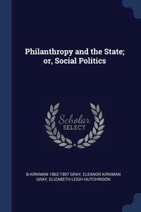Philanthropy and the State; or, Social Politics, B Kirkman 1862-1907 Gray, Eleanor Kirkman Gray, Elizabeth Leigh Hutchinson обложка-превью