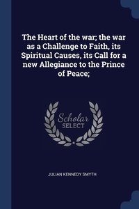 Книга под заказ: «The Heart of the war; the war as a Challenge to Faith, its Spiritual Causes, its Call for a new Allegiance to the Prince of Peace;»