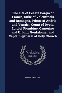 Книга под заказ: «The Life of Cesare Borgia of France, Duke of Valentinois and Romagna, Prince of Andria and Venafri, Count of Dyois, Lord of Piombino, Camerino and Urbino, Gonfalonier and Captain-general of Holy Church»
