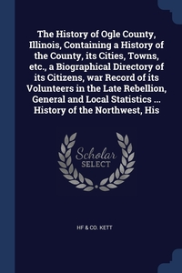 Книга под заказ: «The History of Ogle County, Illinois, Containing a History of the County, its Cities, Towns, etc., a Biographical Directory of its Citizens, war Record of its Volunteers in the Late Rebellion, General and Local Statistics ... History of the Northwest, His»