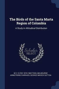 The Birds of the Santa Marta Region of Colombia: A Study in Altitudinal Distribution, W E. Clyde 1874-1969 Todd, Melbourne Armstrong Carriker, George Miksch Sutton обложка-превью