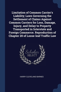 Книга под заказ: «Limitation of Common Carrier's Liability; Laws Governing the Settlement of Claims Against Common Carriers for Loss, Damage, Injury, and Delay to Property Transported in Interstate and Foreign Commerce. Reproduction of Chapter 20 of Loose-leaf Traffic Law»