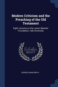 Modern Criticism and the Preaching of the Old Testament: Eight Lectures on the Lyman Beecher Foundation, Yale University, George Adam Smith обложка-превью