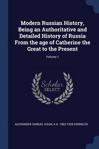 Modern Russian History, Being an Authoritative and Detailed History of Russia From the age of Catherine the Great to the Present; Volume 1, Alexander Samuel Kaun, A A. 1862-1925 Kornilov обложка-превью