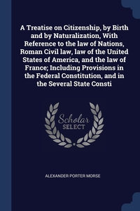 Книга под заказ: «A Treatise on Citizenship, by Birth and by Naturalization, With Reference to the law of Nations, Roman Civil law, law of the United States of America, and the law of France; Including Provisions in the Federal Constitution, and in the Several State Consti»