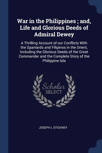 War in the Philippines ; and, Life and Glorious Deeds of Admiral Dewey: A Thrilling Account of our Conflicts With the Spaniards and Filipinos in the Orient, Including the Glorious Deeds of the Great Commander and the Complete Story of the Philippine Isla, Joseph L Stickney обложка-превью