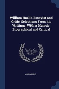 Книга под заказ: «William Hazlit, Essayist and Critic; Selections From his Writings, With a Memoir, Biographical and Critical»