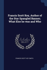 Книга под заказ: «Francis Scott Key, Author of the Star Spangled Banner; What Else he was and Who»