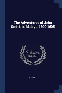 The Adventures of John Smith in Malaya, 1600-1605, A Hale обложка-превью