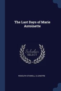 The Last Days of Marie Antoinette, Rodolph Stawell, G Lenotre обложка-превью