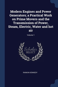 Книга под заказ: «Modern Engines and Power Generators; a Practical Work on Prime Movers and the Transmission of Power, Steam, Electric, Water and hot air; Volume 1»