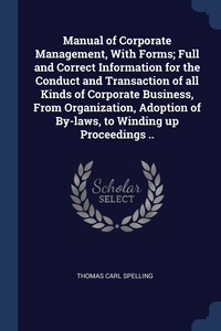 Книга под заказ: «Manual of Corporate Management, With Forms; Full and Correct Information for the Conduct and Transaction of all Kinds of Corporate Business, From Organization, Adoption of By-laws, to Winding up Proceedings ..»