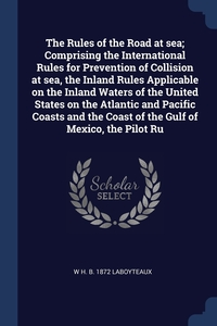 Книга под заказ: «The Rules of the Road at sea; Comprising the International Rules for Prevention of Collision at sea, the Inland Rules Applicable on the Inland Waters of the United States on the Atlantic and Pacific Coasts and the Coast of the Gulf of Mexico, the Pilot Ru»