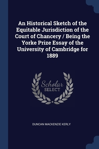 Книга под заказ: «An Historical Sketch of the Equitable Jurisdiction of the Court of Chancery / Being the Yorke Prize Essay of the University of Cambridge for 1889»