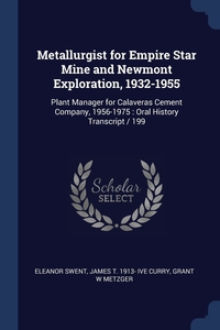 Metallurgist for Empire Star Mine and Newmont Exploration, 1932-1955: Plant Manager for Calaveras Cement Company, 1956-1975 : Oral History Transcript / 199, Eleanor Swent, James T. 1913- ive Curry, Grant W Metzger обложка-превью