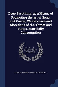 Deep Breathing, as a Means of Promoting the art of Song, and Curing Weaknesses and Affections of the Throat and Lungs, Especially Consumption, Edgar S. Werner, Sophia A. Ciccolina обложка-превью