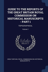 Книга под заказ: «GUIDE TO THE REPORTS OF THE GREAT BRITAIN ROYAL COMMISSION ON HISTORICAL MANUSCRIPTS - PART 1»